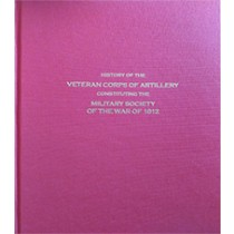 History of the Veteran Corps of Artillery Constituting the Military Society of the War of 1812
